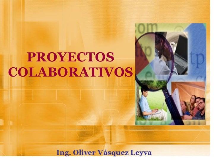 PROYECTOS COLABORATIVOS Ing. Oliver Vásquez Leyva