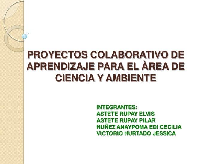 PROYECTOS COLABORATIVO DEAPRENDIZAJE PARA EL ÀREA DE    CIENCIA Y AMBIENTE           INTEGRANTES:           ASTETE RUPAY E...