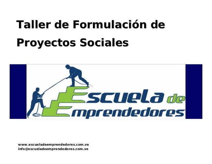 Taller de Formulación de Proyectos Sociales     www.escueladeemprendedores.com.ve info@escueladeemprendedores.com.ve