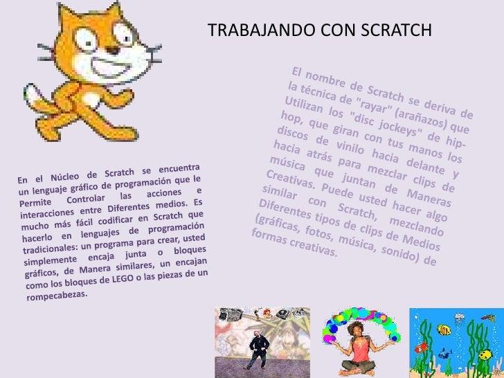 """TRABAJANDO CON SCRATCH<br />El nombre deScratchse deriva de la técnica de """"rayar"""" (arañazos) que Utilizan los ..."""