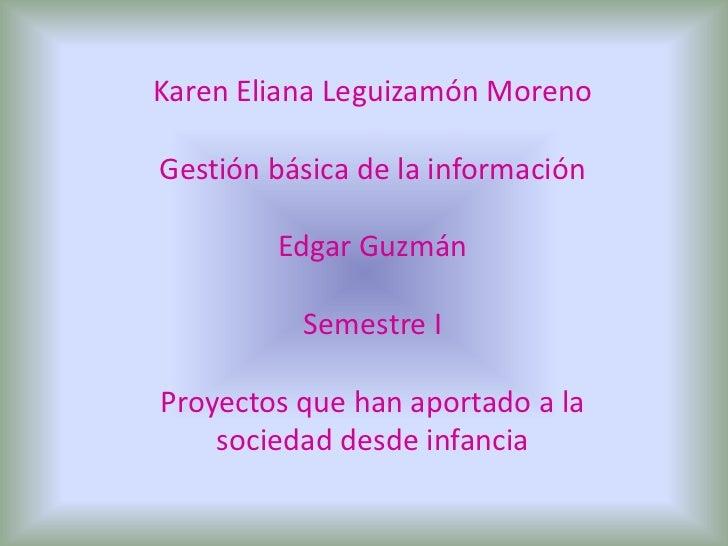 Karen Eliana Leguizamón Moreno<br />Gestión básica de la información<br />Edgar Guzmán <br />Semestre I <br />Proyectos qu...