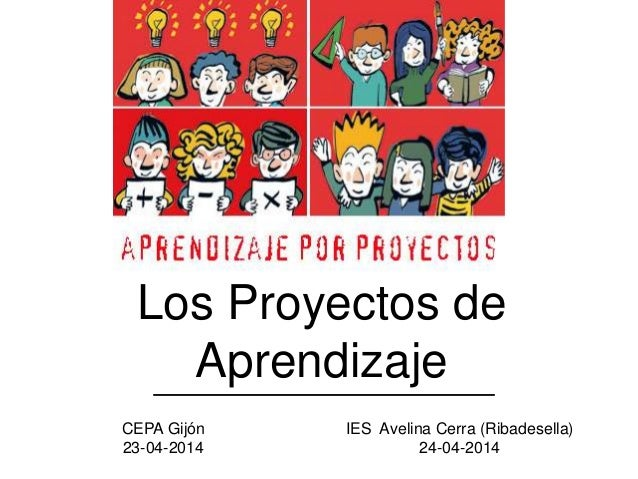 Los Proyectos de Aprendizaje CEPA Gijón 23-04-2014 IES Avelina Cerra (Ribadesella) 24-04-2014