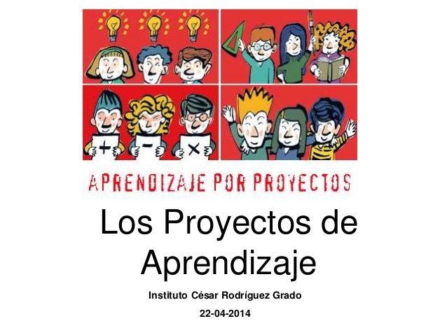 Los Proyectos de Aprendizaje Instituto César Rodríguez Grado 22-04-2014