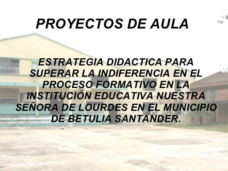 PROYECTOS DE AULA ESTRATEGIA DIDACTICA PARA SUPERAR LA INDIFERENCIA EN EL PROCESO FORMATIVO EN LA INSTITUCIÓN EDUCATIVA NU...