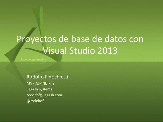 Proyectos de base de datos con Visual Studio 2013 Rodolfo Finochietti MVP ASP.NET/IIS Lagash Systems rodolfof@lagash.com @...