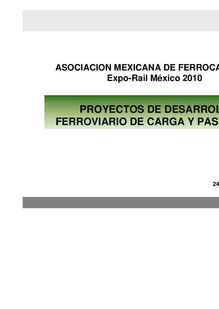 ASOCIACION MEXICANA DE FERROCARRILES         Expo-Rail México 2010    PROYECTOS DE DESARROLLOFERROVIARIO DE CARGA Y PASAJE...