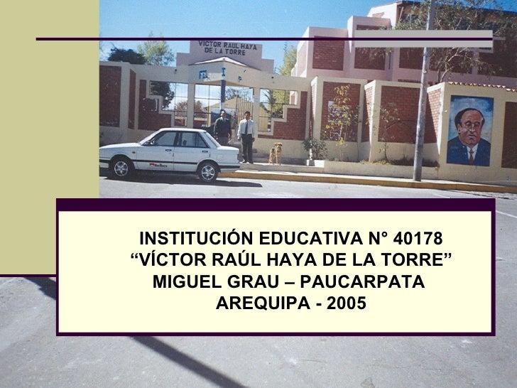 """INSTITUCIÓN EDUCATIVA N° 40178 """" VÍCTOR RAÚL HAYA DE LA TORRE"""" MIGUEL GRAU – PAUCARPATA  AREQUIPA - 2005"""