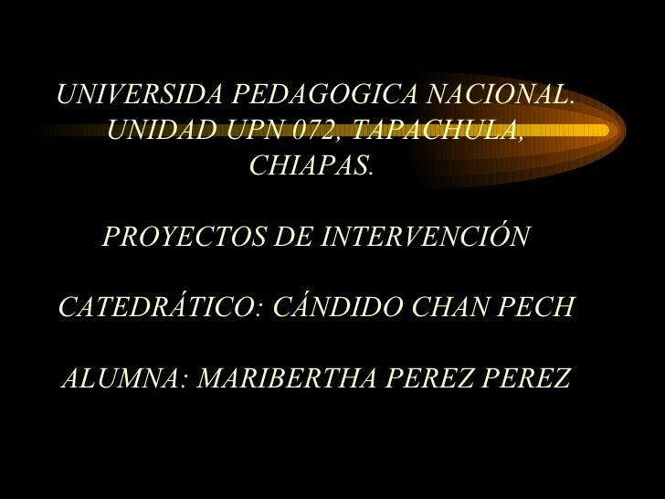 UNIVERSIDA PEDAGOGICA NACIONAL. UNIDAD UPN 072, TAPACHULA, CHIAPAS.   PROYECTOS DE INTERVENCIÓN CATEDRÁTICO:  CÁNDIDO CHAN...
