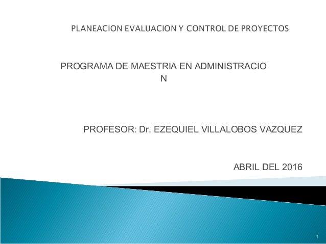 PROGRAMA DE MAESTRIA EN ADMINISTRACIO N PROFESOR: Dr. EZEQUIEL VILLALOBOS VAZQUEZ ABRIL DEL 2016 1