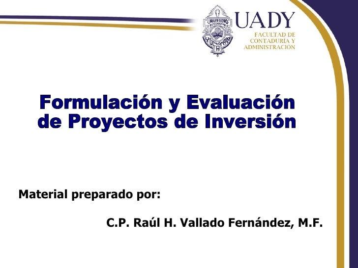 Formulación y Evaluación  de Proyectos de Inversión Material preparado por: C.P. Raúl H. Vallado Fernández, M.F.