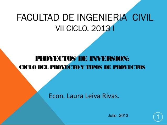 FACULTAD DE INGENIERIA CIVIL VII CICLO. 2013-I PROYECTOS DE INVERSION: CICLO DEL PROYECTOY TIPOS DE PROYECTOS 1 Econ. Laur...