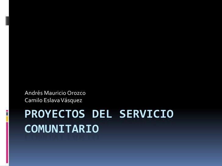 PROYECTOS DEL SERVICIO COMUNITARIO<br />Andrés Mauricio Orozco<br />Camilo Eslava Vásquez<br />