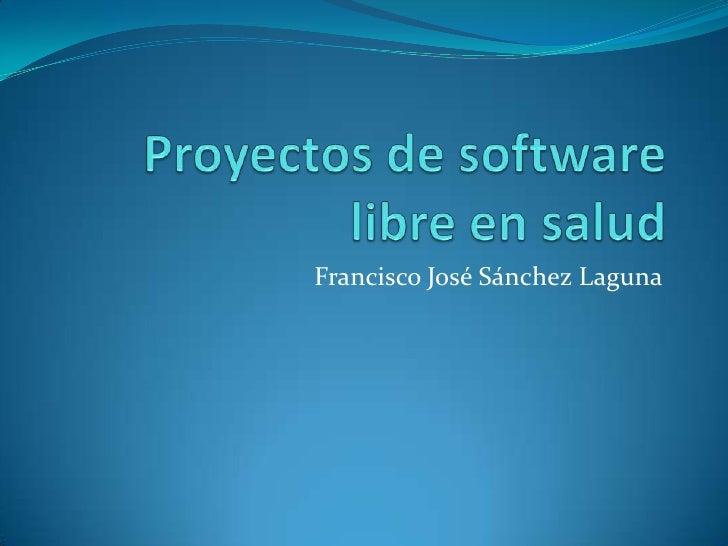 Proyectos de software libre en salud<br />Francisco José Sánchez Laguna<br />