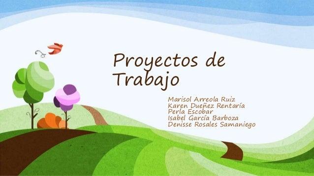 Proyectos de Trabajo Marisol Arreola Ruiz Karen Dueñez Rentaría Perla Escobar Isabel García Barboza Denisse Rosales Samani...