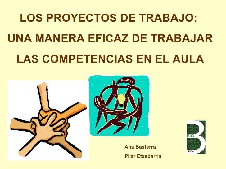 LOS PROYECTOS DE TRABAJO:  UNA MANERA EFICAZ DE TRABAJAR  LAS COMPETENCIAS EN EL AULA Ana Basterra  Pilar Etxebarria
