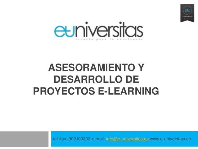 ASESORAMIENTO Y   DESARROLLO DEPROYECTOS E-LEARNING   tel./fax: 902109303 e-mail: info@e-universitas.es www.e-universitas.es