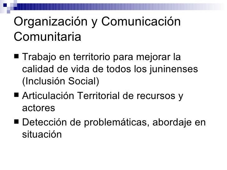 Organización y Comunicación Comunitaria <ul><li>Trabajo en territorio para mejorar la calidad de vida de todos los juninen...