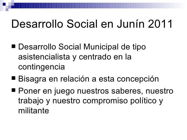 Desarrollo Social en Junín 2011 <ul><li>Desarrollo Social Municipal de tipo asistencialista y centrado en la contingencia ...