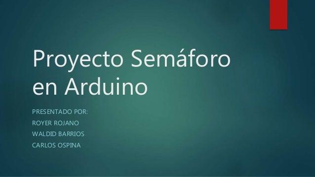 Proyecto Semáforo en Arduino PRESENTADO POR: ROYER ROJANO WALDID BARRIOS CARLOS OSPINA
