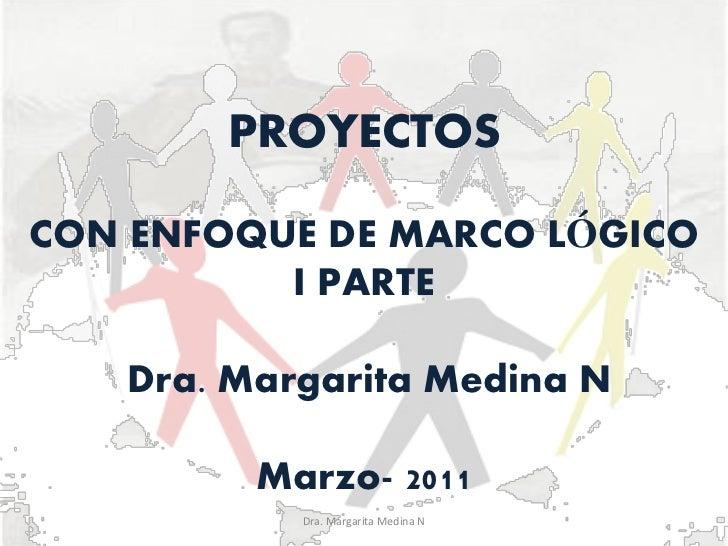 PROYECTOSCON ENFOQUE DE MARCO LÓGICO          I PARTE   Dra. Margarita Medina N         Marzo- 2011           Dra. Margari...