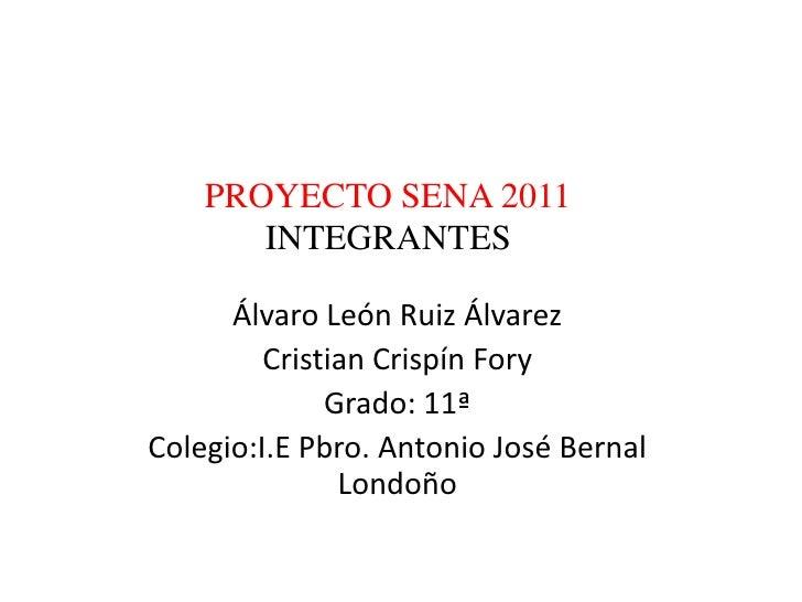 PROYECTO SENA 2011       INTEGRANTES      Álvaro León Ruiz Álvarez         Cristian Crispín Fory              Grado: 11ªCo...