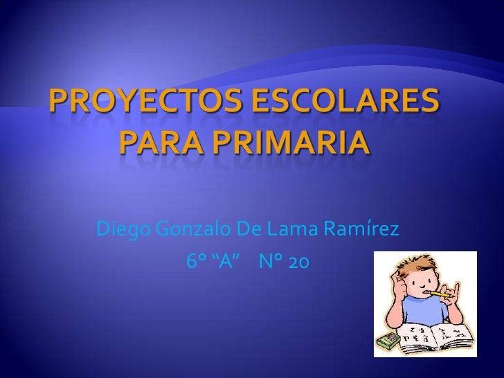 """Proyectos Escolares para Primaria <br />Diego Gonzalo De Lama Ramírez<br />6° """"A""""    N° 20<br />"""