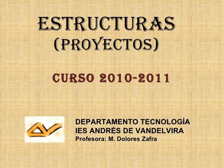 ESTRUCTURAS (PROYECTOS) CURSO 2010-2011 DEPARTAMENTO TECNOLOGÍA IES ANDRÉS DE VANDELVIRA Profesora: M. Dolores Zafra