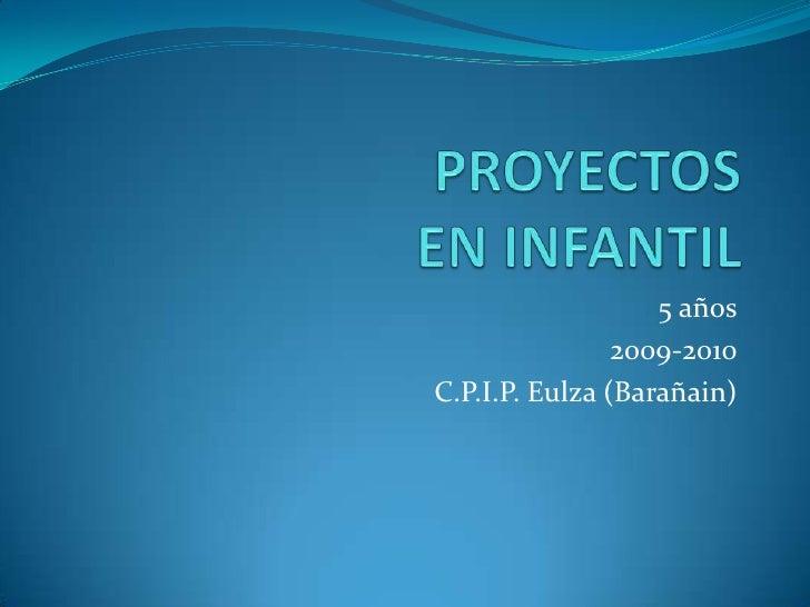 PROYECTOS EN INFANTIL<br />5 años<br />2009-2010<br />C.P.I.P. Eulza (Barañain)<br />
