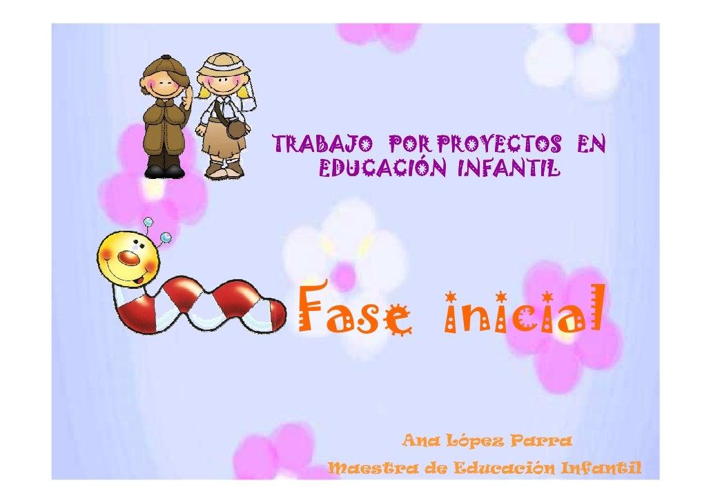 TRABAJO POR PROYECTOS EN   EDUCACIÓN INFANTIL Fase inicial          Ana López Parra    Maestra de Educación Infantil