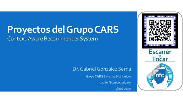 Proyectos del Grupo CARS  Context-AwareRecommenderSystem  Dr. Gabriel González Serna  Grupo CARS Sistemas Distribuidos  ga...