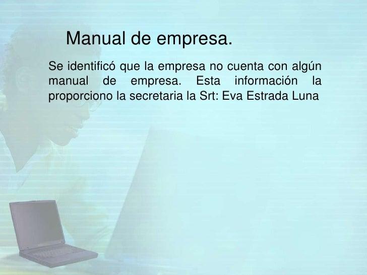 Manual de empresa.Se identificó que la empresa no cuenta con algúnmanual de empresa. Esta información laproporciono la sec...