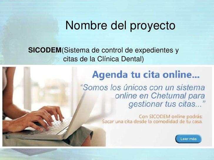 Nombre del proyectoSICODEM(Sistema de control de expedientes y        citas de la Clínica Dental)