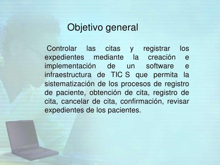 Objetivo general Controlar las citas y registrar losexpedientes mediante la creación eimplementación     de     un   softw...
