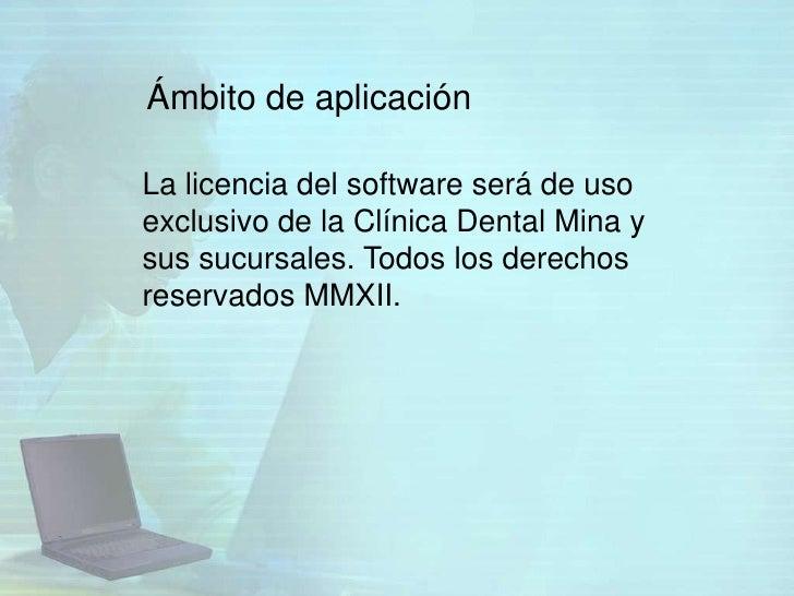 Ámbito de aplicaciónLa licencia del software será de usoexclusivo de la Clínica Dental Mina ysus sucursales. Todos los der...