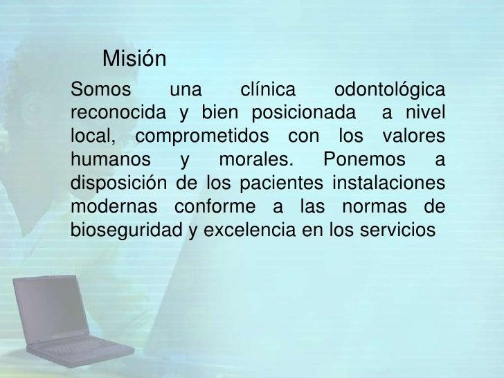 MisiónSomos      una     clínica    odontológicareconocida y bien posicionada a nivellocal, comprometidos con los valoresh...