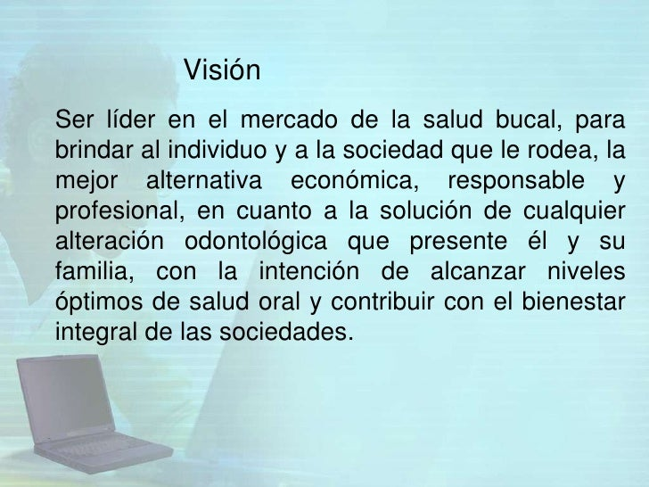 VisiónSer líder en el mercado de la salud bucal, parabrindar al individuo y a la sociedad que le rodea, lamejor alternativ...