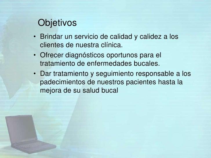 Objetivos• Brindar un servicio de calidad y calidez a los  clientes de nuestra clínica.• Ofrecer diagnósticos oportunos pa...