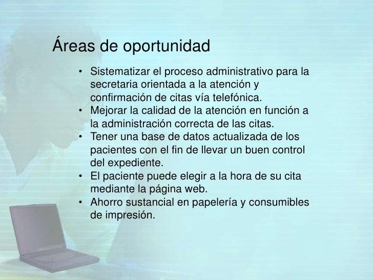 Áreas de oportunidad   • Sistematizar el proceso administrativo para la     secretaria orientada a la atención y     confi...