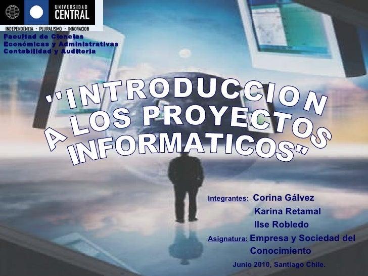 ''INTRODUCCION  A LOS PROYECTOS  INFORMATICOS'' Integrantes:   Corina Gálvez Karina Retamal Ilse Robledo Asignatura:   Emp...
