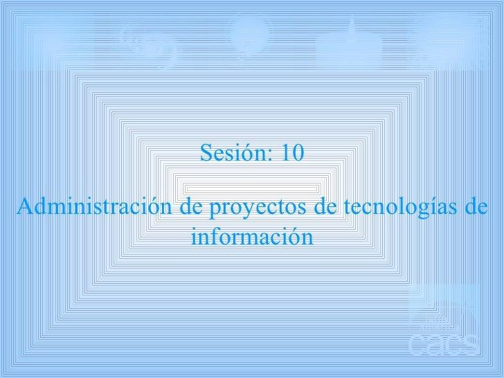 Sesión: 10 Administración de proyectos de tecnologías de información