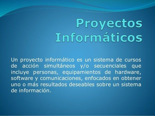Un proyecto informático es un sistema de cursos de acción simultáneos y/o secuenciales que incluye personas, equipamientos...