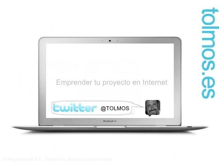 © Registrasoft S.L. Todos los derechos reservados Emprender tu proyecto en Internet @TOLMOS