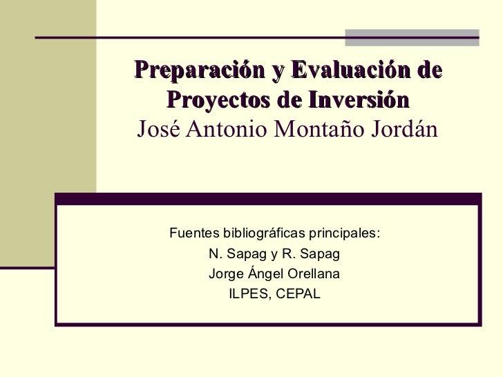 Preparación y Evaluación de Proyectos de Inversión José Antonio Montaño Jordán Fuentes bibliográficas principales: N. Sapa...