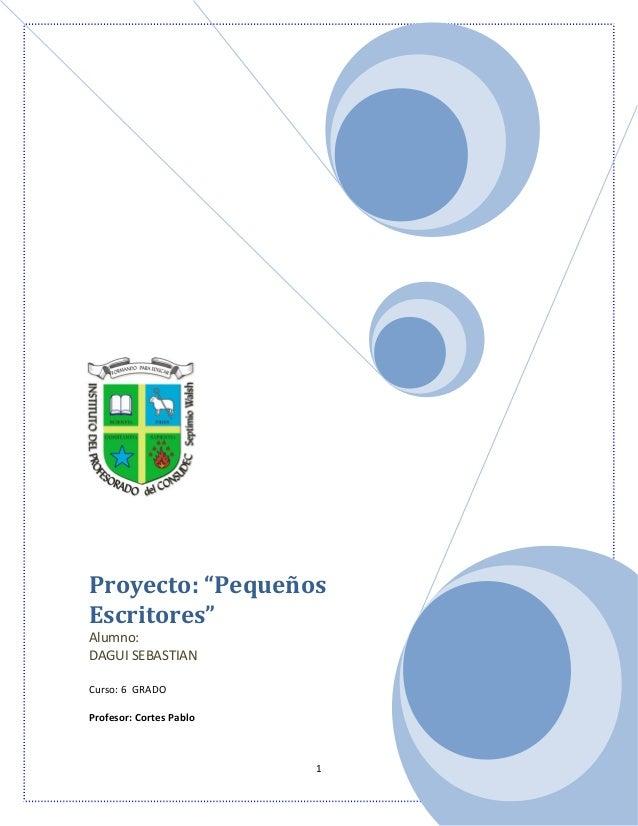 """1 Proyecto: """"Pequeños Escritores"""" Alumno: DAGUI SEBASTIAN Curso: 6 GRADO Profesor: Cortes Pablo"""