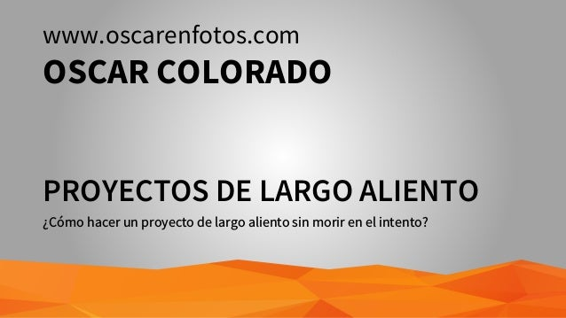 PROYECTOS DE LARGO ALIENTO ¿Cómo hacer un proyecto de largo aliento sin morir en el intento? www.oscarenfotos.com OSCAR CO...