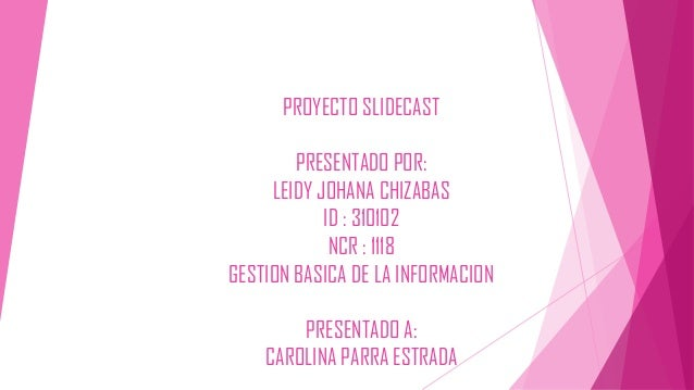 PROYECTO SLIDECAST PRESENTADO POR: LEIDY JOHANA CHIZABAS ID : 310102 NCR : 1118 GESTION BASICA DE LA INFORMACION PRESENTAD...