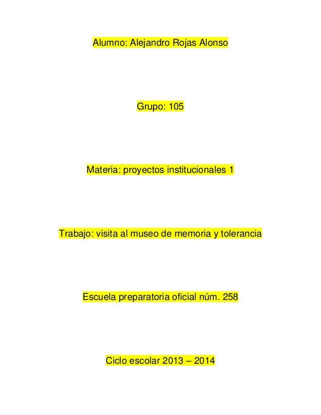 Alumno: Alejandro Rojas Alonso  Grupo: 105  Materia: proyectos institucionales 1  Trabajo: visita al museo de memoria y to...