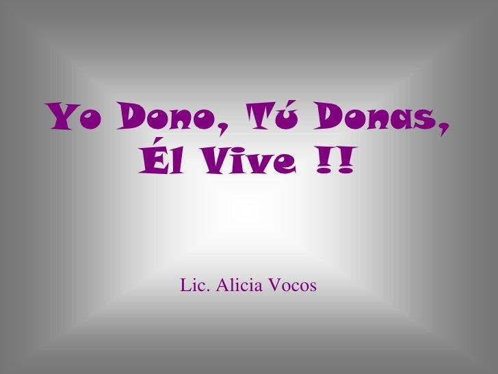 Yo Dono, Tú Donas, Él Vive !!Lic. Alicia Vocos<br />