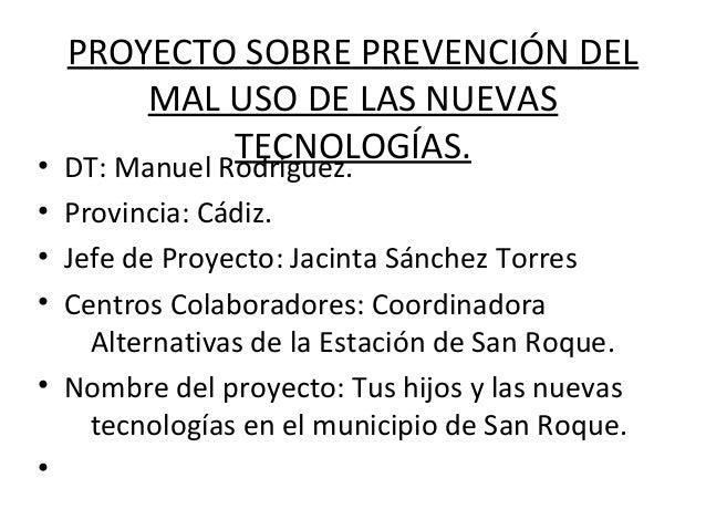 PROYECTO SOBRE PREVENCIÓN DEL       MAL USO DE LAS NUEVAS              TECNOLOGÍAS.• DT: Manuel Rodriguez.• Provincia: Cád...