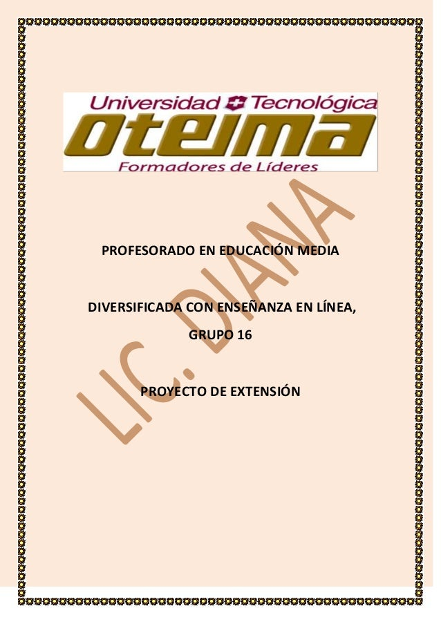 PROFESORADO EN EDUCACIÓN MEDIA  DIVERSIFICADA CON ENSEÑANZA EN LÍNEA, GRUPO 16  PROYECTO DE EXTENSIÓN